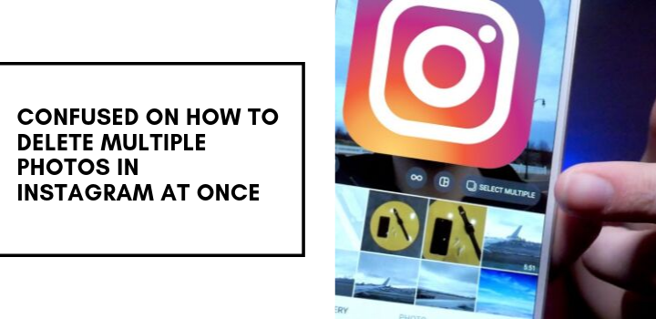 Confused On How To Delete Multiple Photos On Instagram At Once